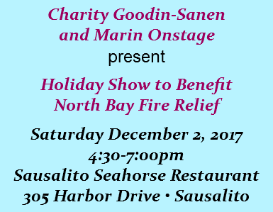 Charity Goodin-Sanen and Marin Onstage present Holiday Show to Benefit North Bay Fire Relief Saturday December 2, 2017 4:30-7:00pm Sausalito Seahorse Restaurant 305 Harbor Drive • Sausalito