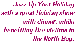 Jazz Up Your Holiday with a great Holiday show with dinner, while benefiting fire victims in the North Bay.